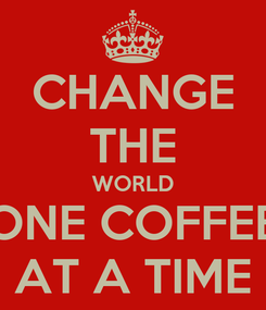 Poster: CHANGE THE WORLD ONE COFFEE AT A TIME