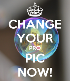 Poster: CHANGE YOUR PRO PIC NOW!
