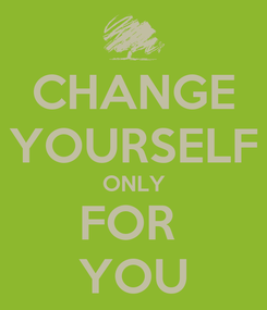 Poster: CHANGE YOURSELF ONLY FOR  YOU