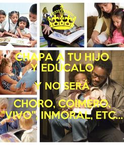 """Poster: CHAPA A TU HIJO Y EDÚCALO Y NO SERÁ CHORO, COIMERO, """"VIVO"""", INMORAL, ETC..."""