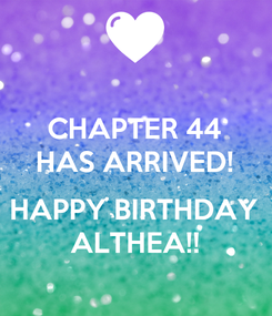 Poster: CHAPTER 44 HAS ARRIVED!  HAPPY BIRTHDAY ALTHEA!!
