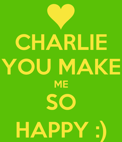 Poster: CHARLIE YOU MAKE ME SO HAPPY :)