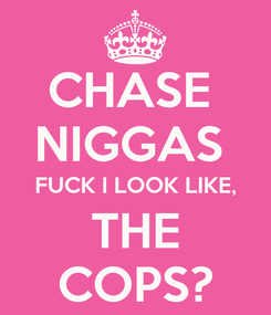 Poster: CHASE  NIGGAS  FUCK I LOOK LIKE, THE COPS?