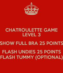 Poster: CHATROULETTE GAME LEVEL 3 SHOW FULL BRA 25 POINTS FLASH UNDIES 25 POINTS FLASH TUMMY (OPTIONAL)