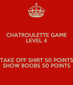 Poster: CHATROULETTE GAME LEVEL 4  TAKE OFF SHIRT 50 POINTS SHOW BOOBS 50 POINTS
