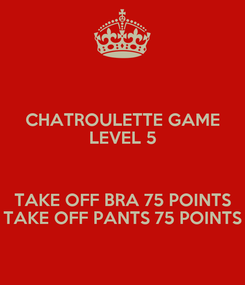 Poster: CHATROULETTE GAME LEVEL 5  TAKE OFF BRA 75 POINTS TAKE OFF PANTS 75 POINTS
