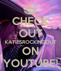 Poster: CHECK OUT KATIESROCKINGOUT ON YOUTUBE!