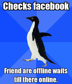 Poster: Checks facebook Friend are offline waits till there online.