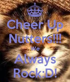 Poster: Cheer Up Nutters!!! We Always Rock:D!