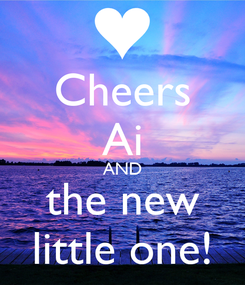 Poster: Cheers Ai AND the new little one!