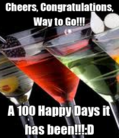 Poster: Cheers, Congratulations, Way to Go!!! A 100 Happy Days it has been!!!:D