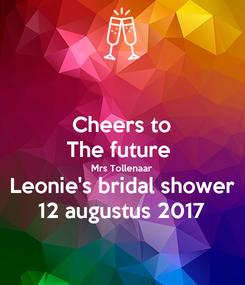 Poster: Cheers to The future  Mrs Tollenaar Leonie's bridal shower 12 augustus 2017