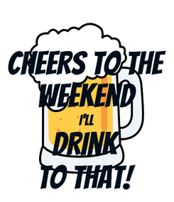 Poster: CHEERS TO THE WEEKEND I'LL DRINK TO THAT!