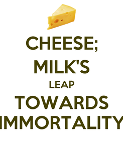 Poster: CHEESE; MILK'S LEAP TOWARDS IMMORTALITY