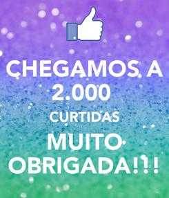 Poster: CHEGAMOS A 2.000  CURTIDAS MUITO OBRIGADA!!!