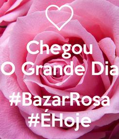 Poster: Chegou O Grande Dia  #BazarRosa #ÉHoje