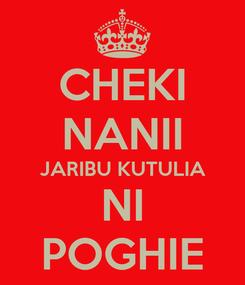Poster: CHEKI NANII JARIBU KUTULIA NI POGHIE