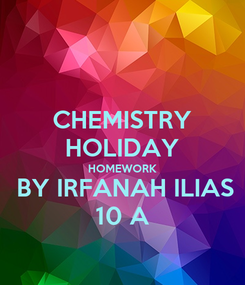 Poster: CHEMISTRY HOLIDAY HOMEWORK  BY IRFANAH ILIAS 10 A