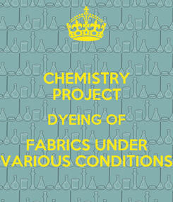 Poster: CHEMISTRY PROJECT DYEING OF FABRICS UNDER VARIOUS CONDITIONS