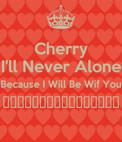 Poster: Cherry I'll Never Alone Because I Will Be Wif You ♪───O(≧∇≦)O────♪