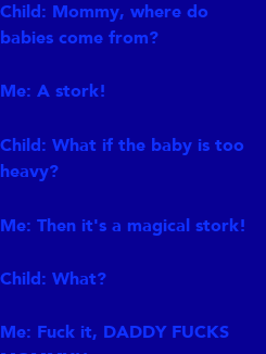Poster: Child: Mommy, where do  babies come from?  Me: A stork!  Child: What if the baby is too heavy?  Me: Then it's a magical stork!  Child: What?  Me: Fuck it, DADDY FUCKS MOMMY!!