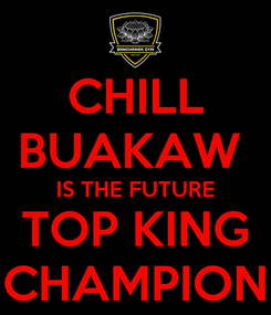 Poster: CHILL BUAKAW  IS THE FUTURE TOP KING CHAMPION