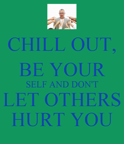 Poster: CHILL OUT, BE YOUR SELF AND DON'T LET OTHERS HURT YOU