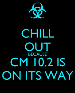 Poster: CHILL OUT BECAUSE CM 10.2 IS ON ITS WAY