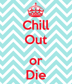 Poster: Chill Out  or Die