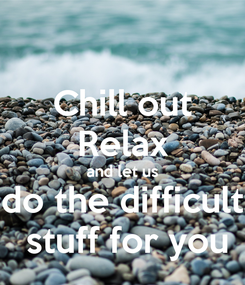 Poster: Chill out Relax and let us do the difficult  stuff for you