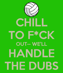 Poster: CHILL TO F*CK OUT-- WE'LL HANDLE THE DUBS