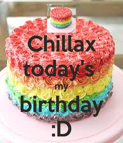 Poster: Chillax today's  my birthday :D