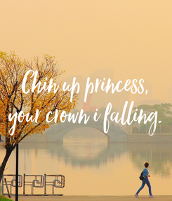 Poster: Chin up princess, your crown i falling.