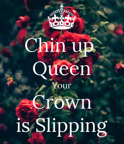 Poster: Chin up  Queen Your Crown is Slipping