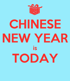 Poster: CHINESE NEW YEAR is TODAY