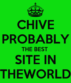Poster: CHIVE PROBABLY THE BEST  SITE IN THEWORLD