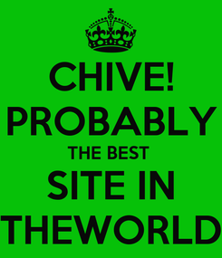 Poster: CHIVE! PROBABLY THE BEST  SITE IN THEWORLD