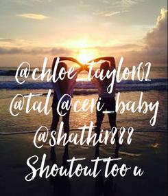 Poster:  @chloe_taylor02 @tal @ceri_baby @shathir888 Shoutout too u