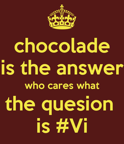 Poster: chocolade is the answer who cares what the quesion  is #Vi