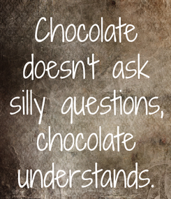 Poster: Chocolate doesn't ask silly questions, chocolate understands.