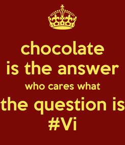 Poster: chocolate is the answer who cares what the question is #Vi