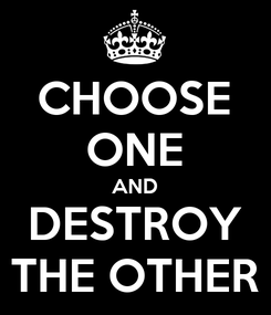 Poster: CHOOSE ONE AND DESTROY THE OTHER