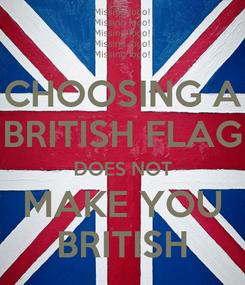 Poster: CHOOSING A BRITISH FLAG DOES NOT MAKE YOU BRITISH