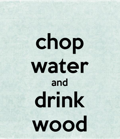 Poster: chop water and drink wood