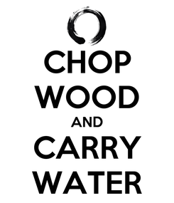 Poster: CHOP WOOD AND CARRY WATER