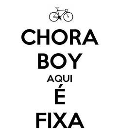 Poster: CHORA BOY AQUI É FIXA