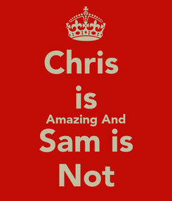 Poster: Chris  is Amazing And Sam is Not
