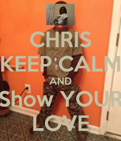 Poster: CHRIS KEEP CALM AND Show YOUR LOVE