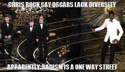 Poster: CHRIS ROCK SAY OSCARS LACK DIVERSITY APPARENTLY, RACISM IS A ONE WAY STREET