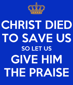 Poster: CHRIST DIED TO SAVE US SO LET US GIVE HIM THE PRAISE